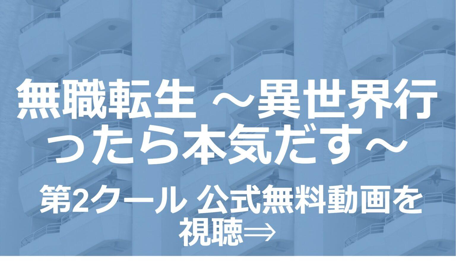 アニメ「無職転生 ~異世界行ったら本気だす~ 第2クール」無料フル動画を1話~全話視聴できる公式配信サービスまとめ!
