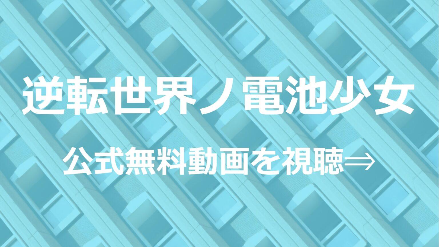 アニメ「逆転世界ノ電池少女」無料フル動画を1話~全話視聴できる公式配信サービスまとめ!